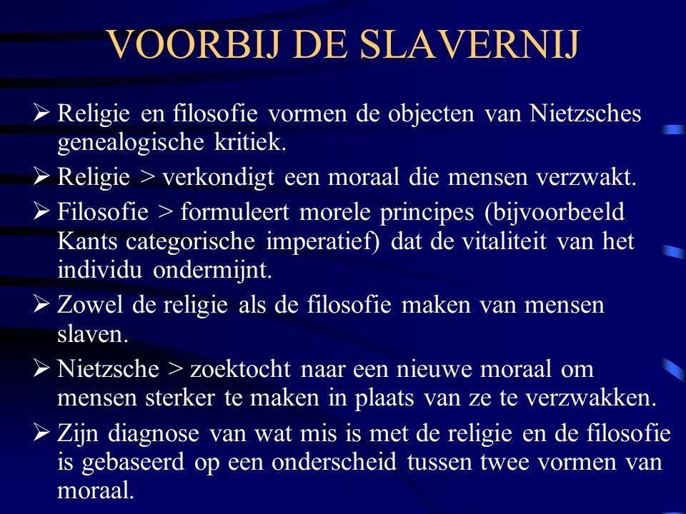 VOORBIJ DE SLAVERNIJ  Religie en filosofie vormen de objecten van Nietzsches genealogische kritiek.  Religie > verkondigt een moraal die mensen verz