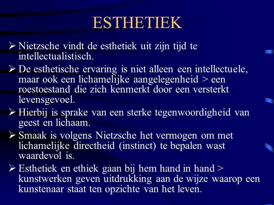 ESTHETIEK  Nietzsche vindt de esthetiek uit zijn tijd te intellectualistisch.  De esthetische ervaring is niet alleen een intellectuele, maar ook ee