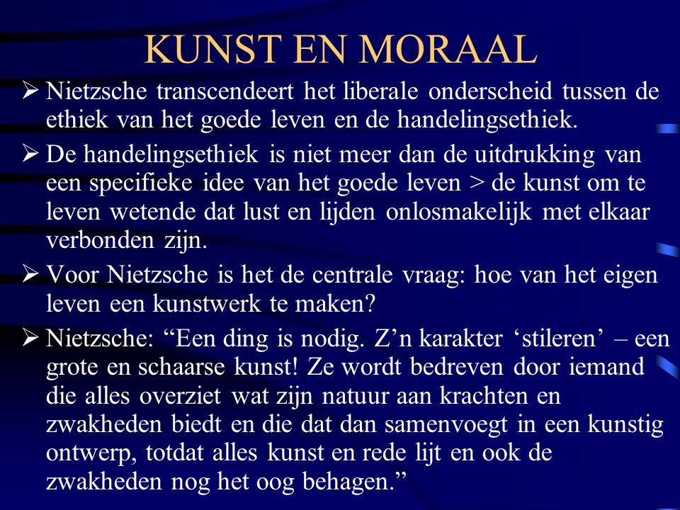 KUNST EN MORAAL  Nietzsche transcendeert het liberale onderscheid tussen de ethiek van het goede leven en de handelingsethiek.  De handelingsethiek