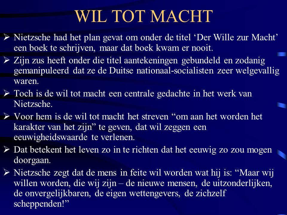 WIL TOT MACHT  Nietzsche had het plan gevat om onder de titel 'Der Wille zur Macht' een boek te schrijven, maar dat boek kwam er nooit.  Zijn zus he