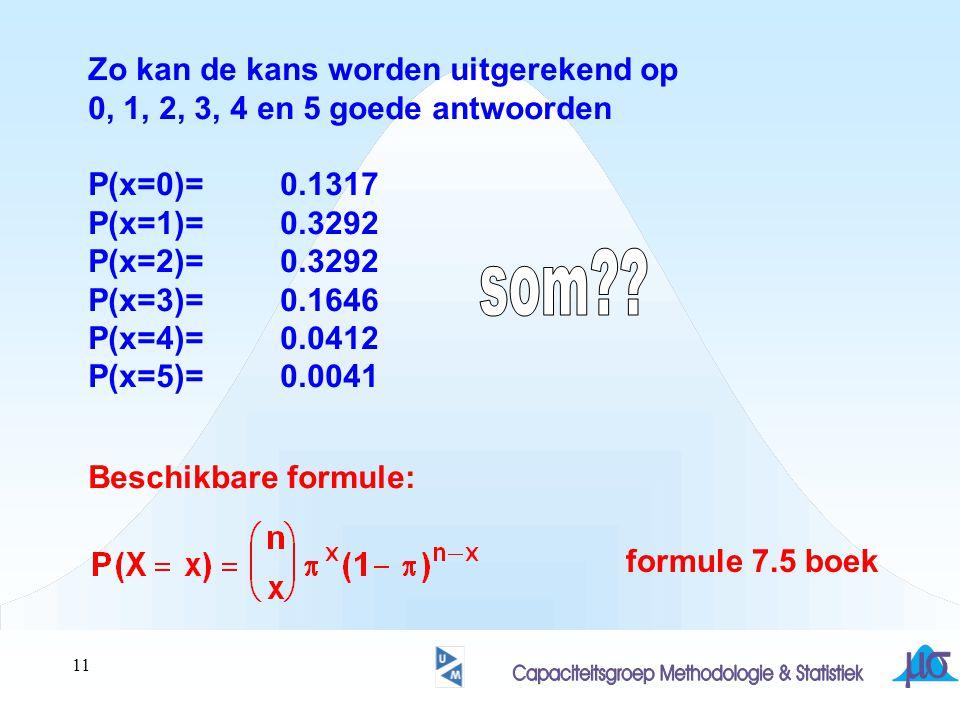 11 Zo kan de kans worden uitgerekend op 0, 1, 2, 3, 4 en 5 goede antwoorden P(x=0)=0.1317 P(x=1)=0.3292 P(x=2)=0.3292 P(x=3)=0.1646 P(x=4)=0.0412 P(x=