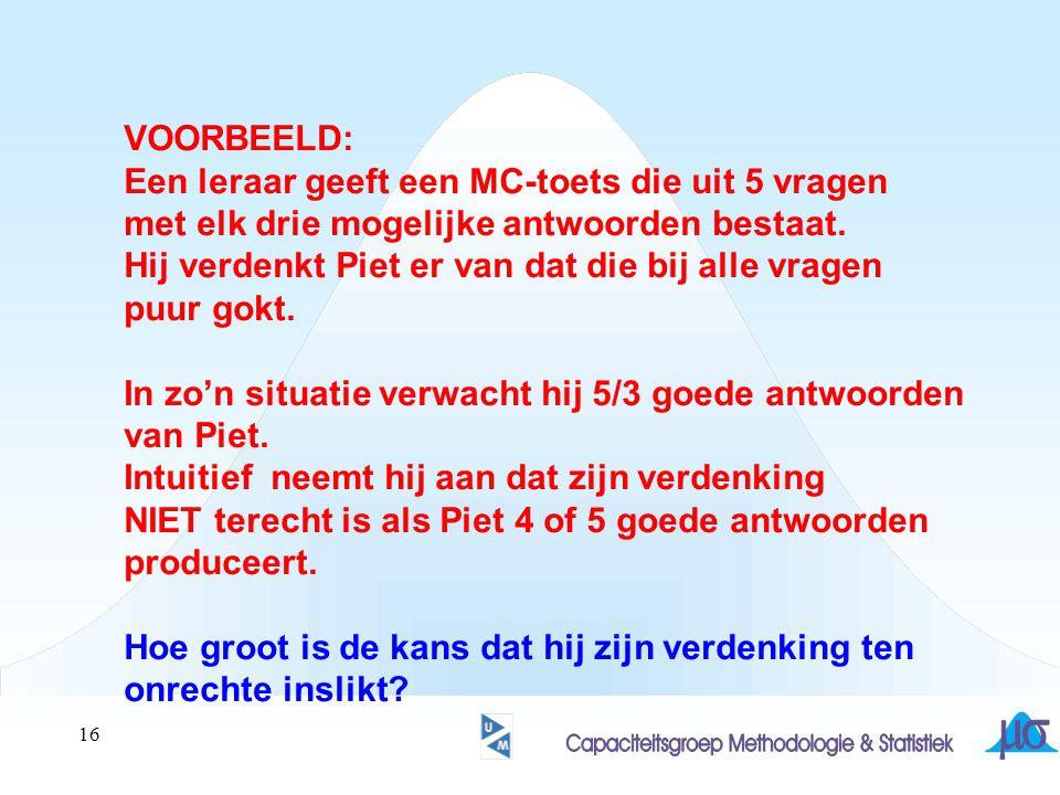 16 VOORBEELD: Een leraar geeft een MC-toets die uit 5 vragen met elk drie mogelijke antwoorden bestaat. Hij verdenkt Piet er van dat die bij alle vrag