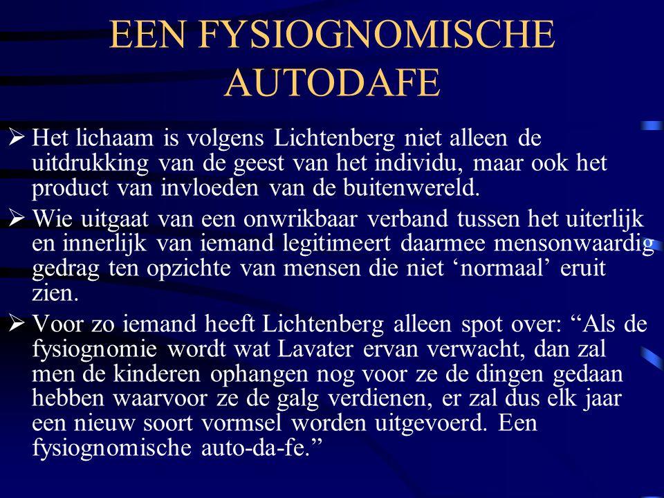 EEN FYSIOGNOMISCHE AUTODAFE  Het lichaam is volgens Lichtenberg niet alleen de uitdrukking van de geest van het individu, maar ook het product van invloeden van de buitenwereld.
