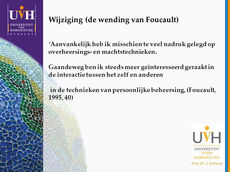 Prof. Dr. J. Dohmen Wijziging (de wending van Foucault) 'Aanvankelijk heb ik misschien te veel nadruk gelegd op overheersings- en machtstechnieken. Ga