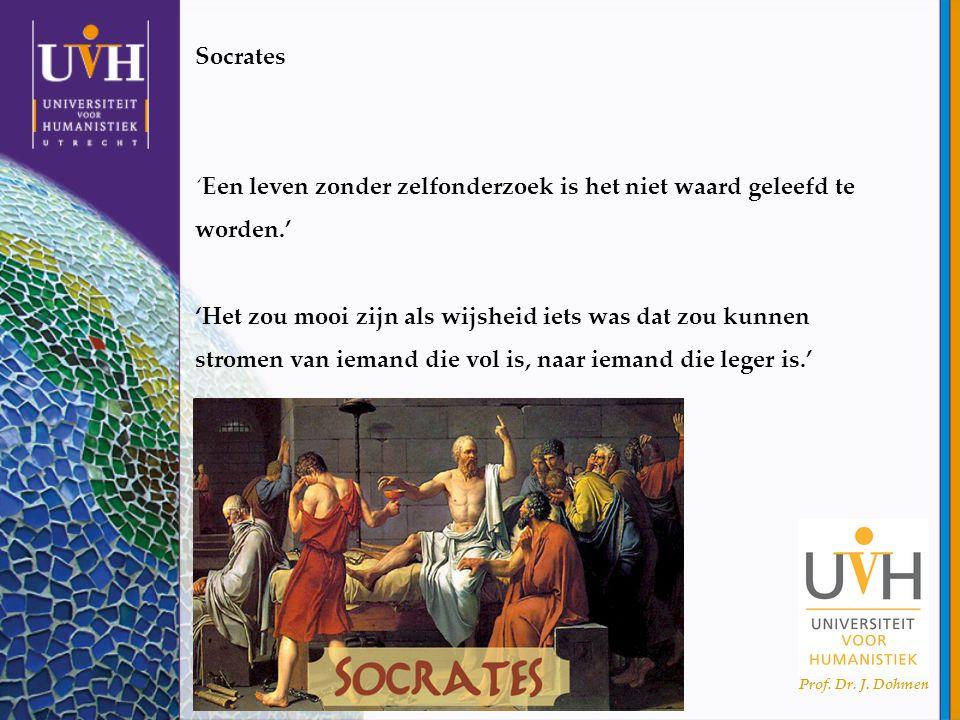 Prof. Dr. J. Dohmen Socrates 'Een leven zonder zelfonderzoek is het niet waard geleefd te worden.' 'Het zou mooi zijn als wijsheid iets was dat zou ku