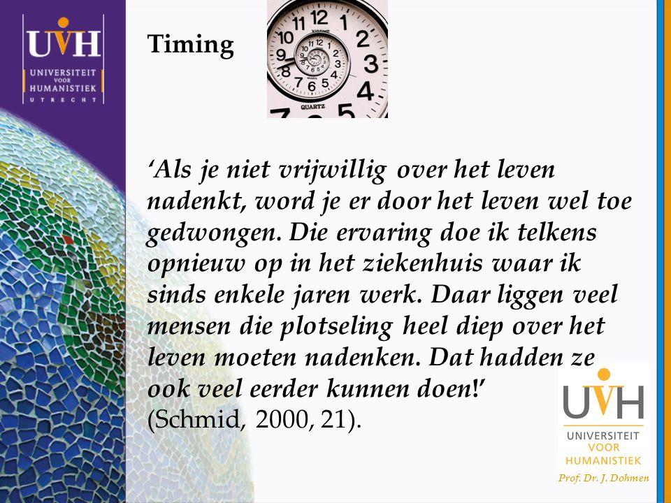 Prof. Dr. J. Dohmen Timing 'Als je niet vrijwillig over het leven nadenkt, word je er door het leven wel toe gedwongen. Die ervaring doe ik telkens op