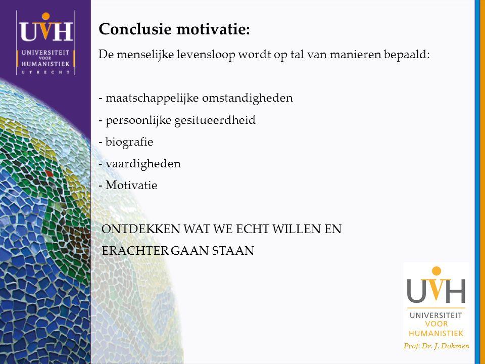Prof. Dr. J. Dohmen Conclusie motivatie: De menselijke levensloop wordt op tal van manieren bepaald: - maatschappelijke omstandigheden - persoonlijke
