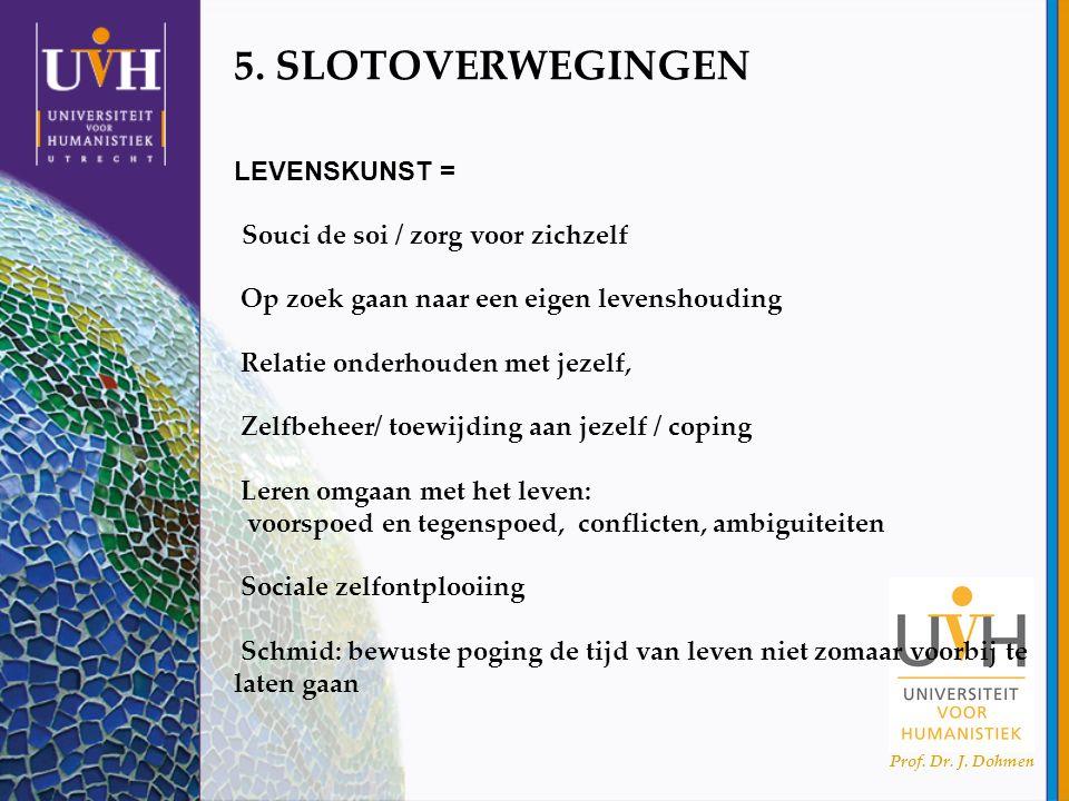 Prof. Dr. J. Dohmen 5. SLOTOVERWEGINGEN LEVENSKUNST = Souci de soi / zorg voor zichzelf Op zoek gaan naar een eigen levenshouding Relatie onderhouden