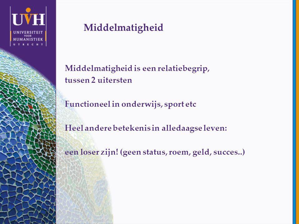 Middelmatigheid Middelmatigheid is een relatiebegrip, tussen 2 uitersten Functioneel in onderwijs, sport etc Heel andere betekenis in alledaagse leven