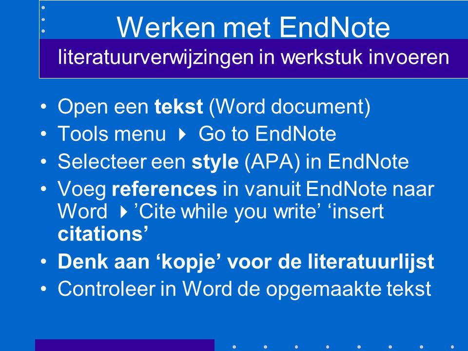 Werken met EndNote literatuurverwijzingen in werkstuk invoeren Open een tekst (Word document) Tools menu  Go to EndNote Selecteer een style (APA) in EndNote Voeg references in vanuit EndNote naar Word  'Cite while you write' 'insert citations' Denk aan 'kopje' voor de literatuurlijst Controleer in Word de opgemaakte tekst