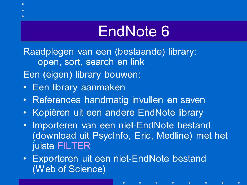 EndNote 6 Raadplegen van een (bestaande) library: open, sort, search en link Een (eigen) library bouwen: Een library aanmaken References handmatig invullen en saven Kopiëren uit een andere EndNote library Importeren van een niet-EndNote bestand (download uit PsycInfo, Eric, Medline) met het juiste FILTER Exporteren uit een niet-EndNote bestand (Web of Science)