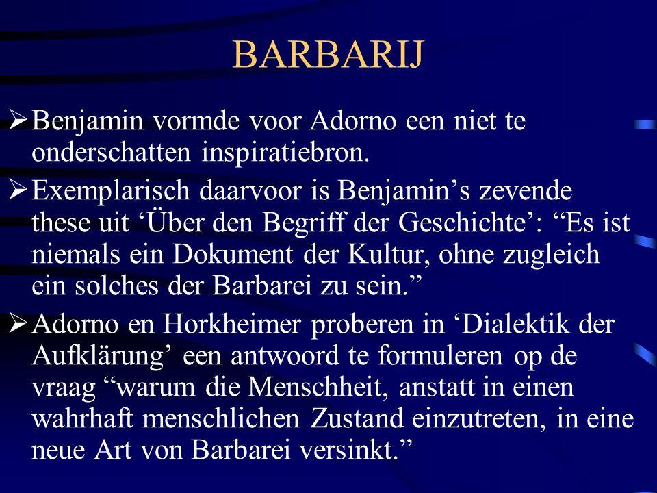 BARBARIJ  Benjamin vormde voor Adorno een niet te onderschatten inspiratiebron.  Exemplarisch daarvoor is Benjamin's zevende these uit 'Über den Beg