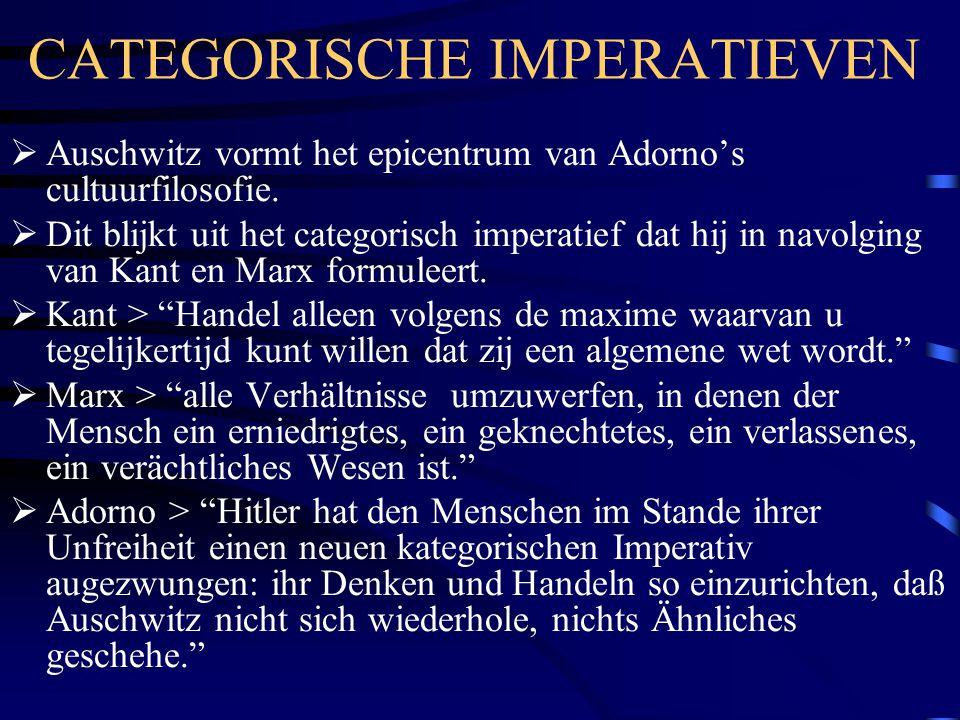 CATEGORISCHE IMPERATIEVEN  Auschwitz vormt het epicentrum van Adorno's cultuurfilosofie.  Dit blijkt uit het categorisch imperatief dat hij in navol