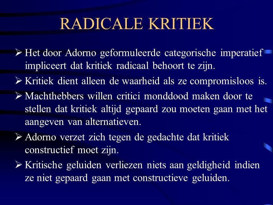 RADICALE KRITIEK  Het door Adorno geformuleerde categorische imperatief impliceert dat kritiek radicaal behoort te zijn.  Kritiek dient alleen de wa