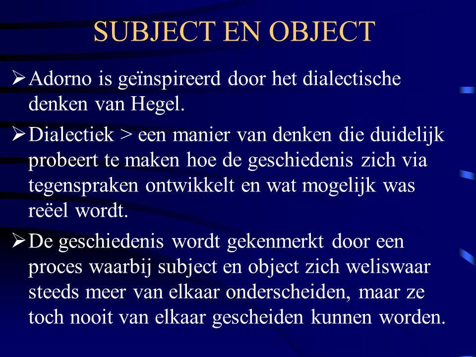 SUBJECT EN OBJECT  Adorno is geïnspireerd door het dialectische denken van Hegel.  Dialectiek > een manier van denken die duidelijk probeert te make