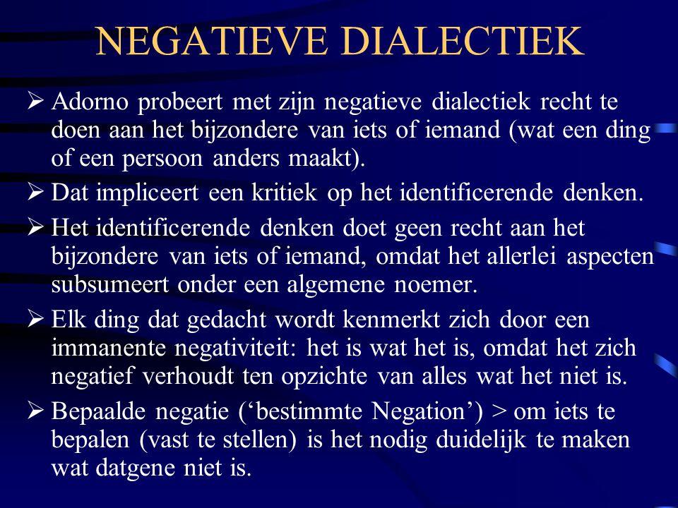 NEGATIEVE DIALECTIEK  Adorno probeert met zijn negatieve dialectiek recht te doen aan het bijzondere van iets of iemand (wat een ding of een persoon