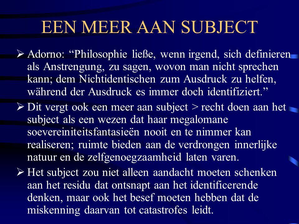"""EEN MEER AAN SUBJECT  Adorno: """"Philosophie ließe, wenn irgend, sich definieren als Anstrengung, zu sagen, wovon man nicht sprechen kann; dem Nichtide"""