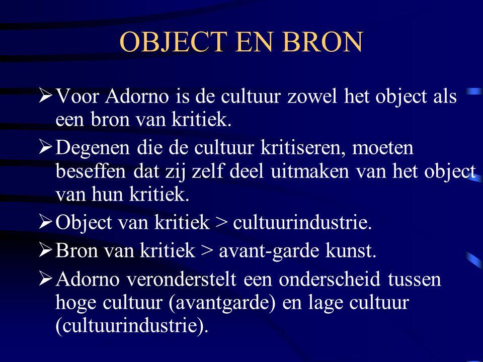 OBJECT EN BRON  Voor Adorno is de cultuur zowel het object als een bron van kritiek.  Degenen die de cultuur kritiseren, moeten beseffen dat zij zel