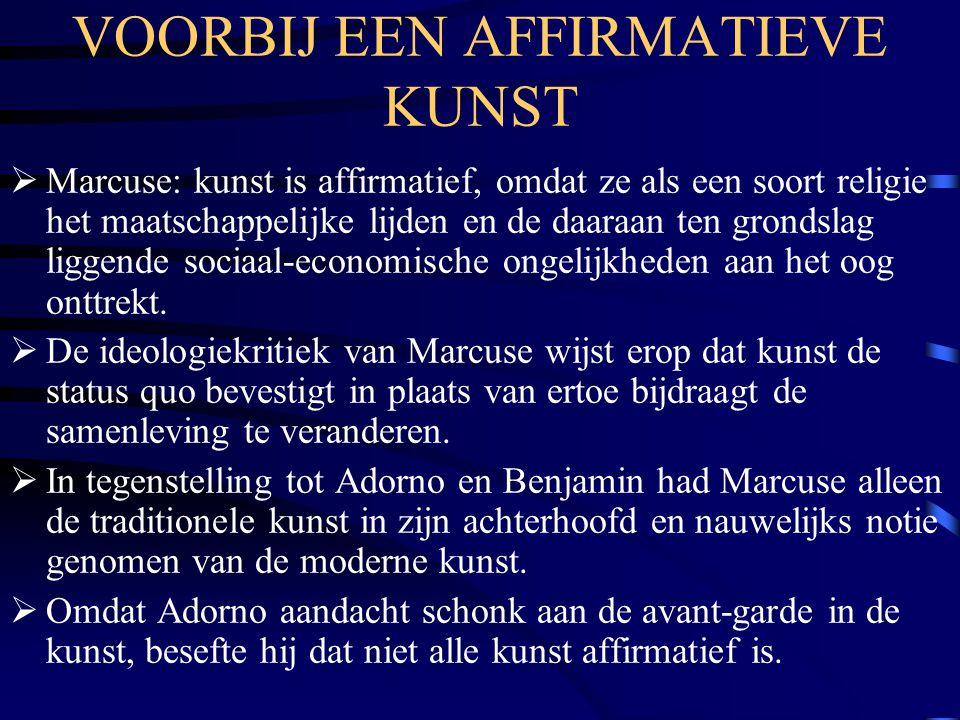 VOORBIJ EEN AFFIRMATIEVE KUNST  Marcuse: kunst is affirmatief, omdat ze als een soort religie het maatschappelijke lijden en de daaraan ten grondslag