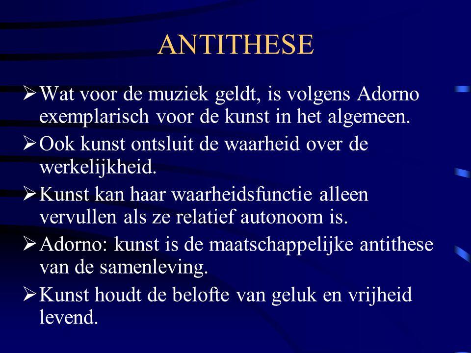 ANTITHESE  Wat voor de muziek geldt, is volgens Adorno exemplarisch voor de kunst in het algemeen.  Ook kunst ontsluit de waarheid over de werkelijk