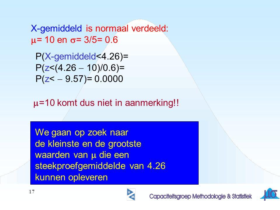 17 X-gemiddeld is normaal verdeeld:  = 10 en  = 3/5= 0.6 P(X-gemiddeld<4.26)= P(z<(4.26  10)/0.6)= P(z<  9.57)= 0.0000  =10 komt dus niet in aanm
