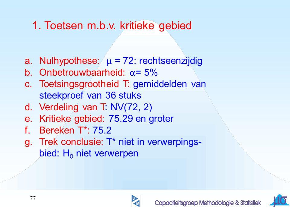 78 a.Nulhypothese:  = 72: rechtseenzijdig b.Onbetrouwbaarheid:  = 5% c.Toetsingsgrootheid T: gemiddelden van steekproef van 36 stuks d.Verdeling van T: NV(72, 2) e.Bereken T*: 75.2 (>> z= 1.6) f.Bepaal overschrijdingskans: 5.48% g.Trek conclusie: p-waarde van T* is groter dan  : H 0 niet verwerpen 2.