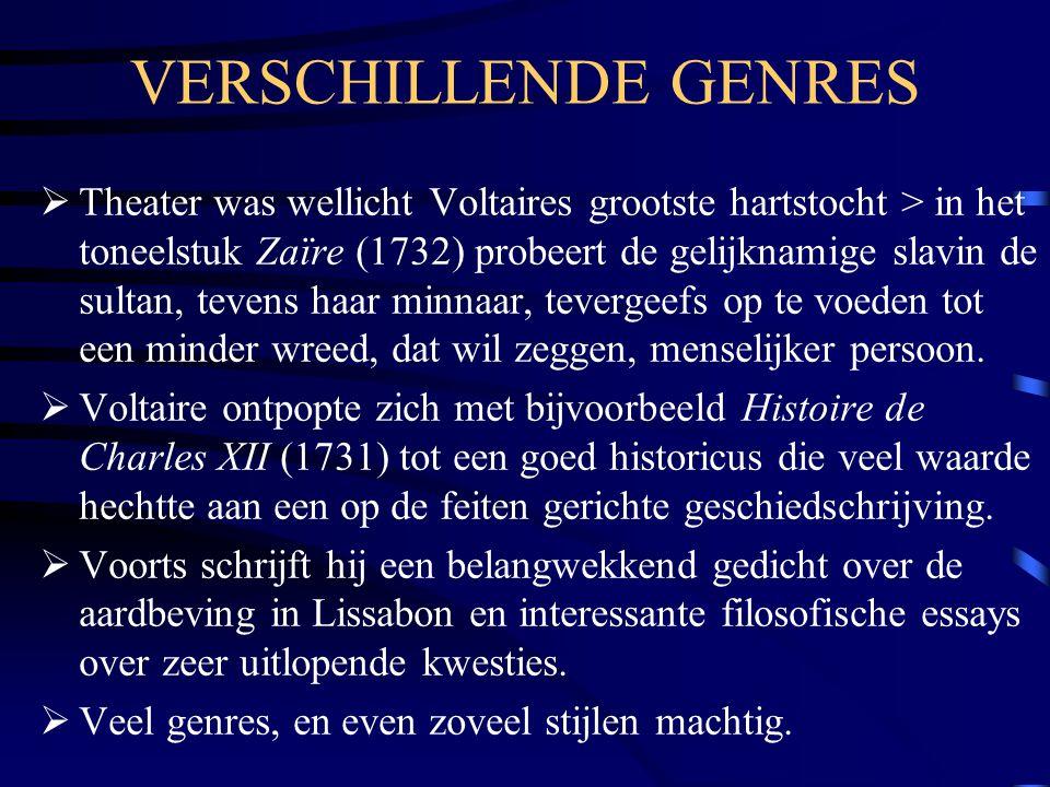 VERSCHILLENDE GENRES  Theater was wellicht Voltaires grootste hartstocht > in het toneelstuk Zaïre (1732) probeert de gelijknamige slavin de sultan, tevens haar minnaar, tevergeefs op te voeden tot een minder wreed, dat wil zeggen, menselijker persoon.