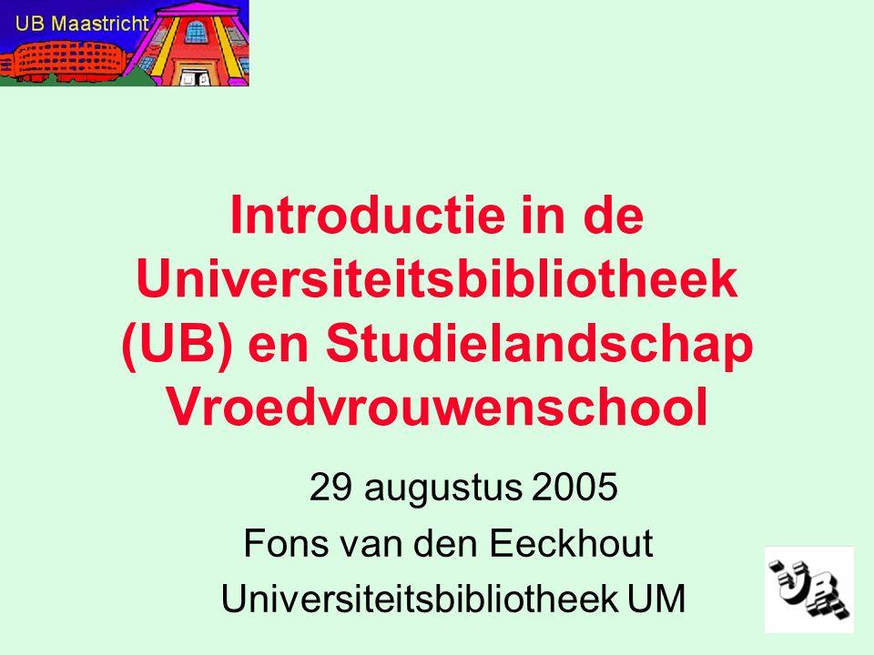 Introductie in de Universiteitsbibliotheek (UB) en Studielandschap Vroedvrouwenschool 29 augustus 2005 Fons van den Eeckhout Universiteitsbibliotheek UM