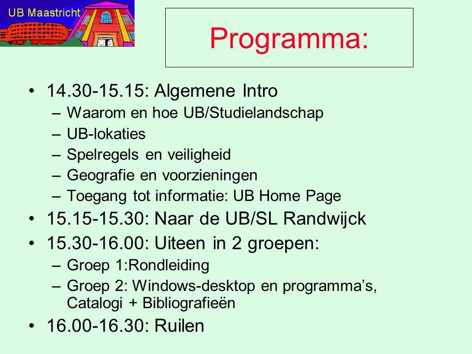 Programma: 14.30-15.15: Algemene Intro –Waarom en hoe UB/Studielandschap –UB-lokaties –Spelregels en veiligheid –Geografie en voorzieningen –Toegang tot informatie: UB Home Page 15.15-15.30: Naar de UB/SL Randwijck 15.30-16.00: Uiteen in 2 groepen: –Groep 1:Rondleiding –Groep 2: Windows-desktop en programma's, Catalogi + Bibliografieën 16.00-16.30: Ruilen