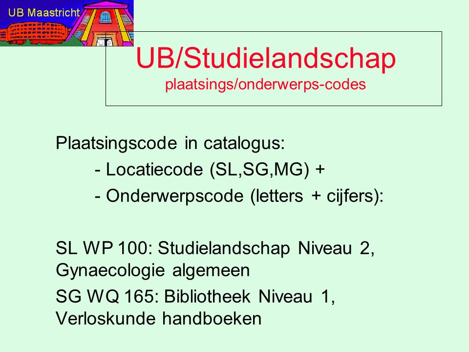 UB/Studielandschap plaatsings/onderwerps-codes Plaatsingscode in catalogus: - Locatiecode (SL,SG,MG) + - Onderwerpscode (letters + cijfers): SL WP 100