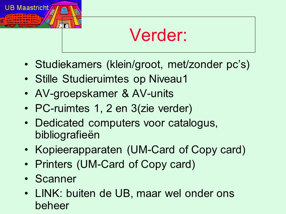 Verder: Studiekamers (klein/groot, met/zonder pc's) Stille Studieruimtes op Niveau1 AV-groepskamer & AV-units PC-ruimtes 1, 2 en 3(zie verder) Dedicated computers voor catalogus, bibliografieën Kopieerapparaten (UM-Card of Copy card) Printers (UM-Card of Copy card) Scanner LINK: buiten de UB, maar wel onder ons beheer