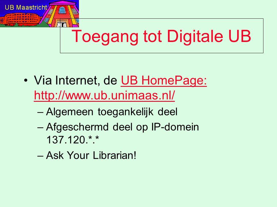 Toegang tot Digitale UB Via Internet, de UB HomePage: http://www.ub.unimaas.nl/UB HomePage: http://www.ub.unimaas.nl/ –Algemeen toegankelijk deel –Afgeschermd deel op IP-domein 137.120.*.* –Ask Your Librarian!