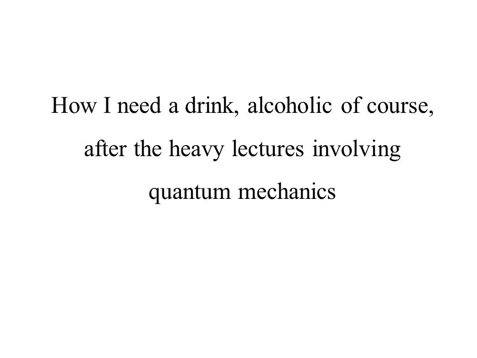 How I need a drink, alcoholic of course, after the heavy lectures involving quantum mechanics