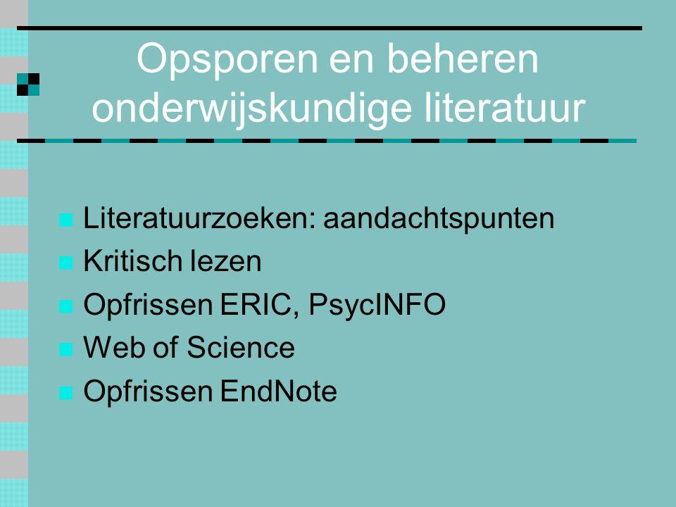Opsporen en beheren onderwijskundige literatuur Literatuurzoeken: aandachtspunten Kritisch lezen Opfrissen ERIC, PsycINFO Web of Science Opfrissen End