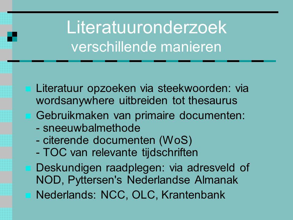 Literatuuronderzoek verschillende manieren Literatuur opzoeken via steekwoorden: via wordsanywhere uitbreiden tot thesaurus Gebruikmaken van primaire documenten: - sneeuwbalmethode - citerende documenten (WoS) - TOC van relevante tijdschriften Deskundigen raadplegen: via adresveld of NOD, Pyttersen s Nederlandse Almanak Nederlands: NCC, OLC, Krantenbank