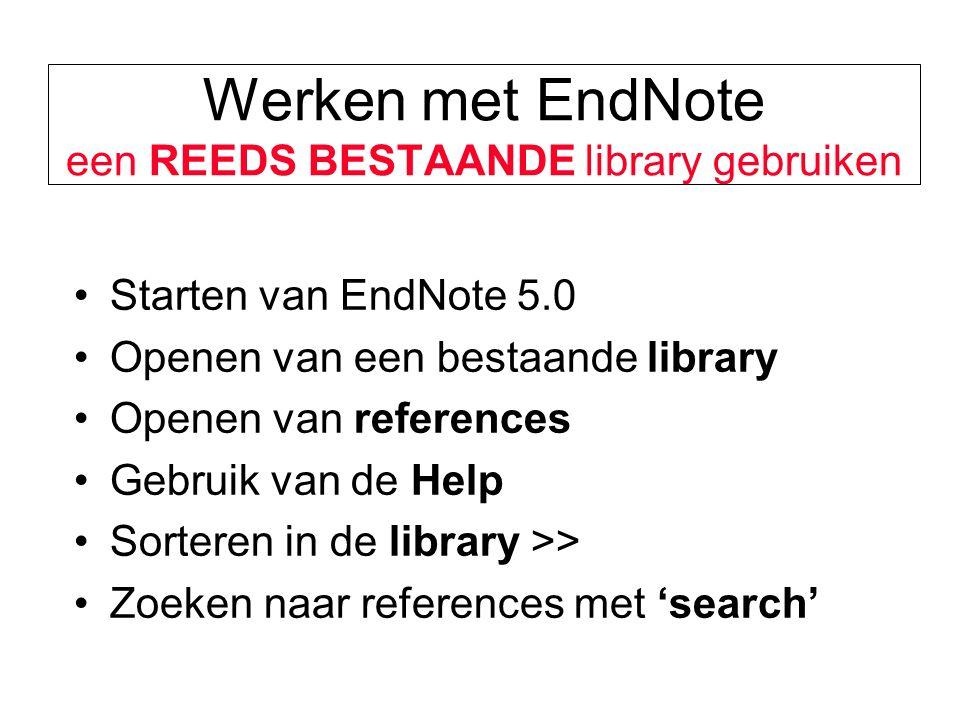 Werken met EndNote een REEDS BESTAANDE library gebruiken Starten van EndNote 5.0 Openen van een bestaande library Openen van references Gebruik van de Help Sorteren in de library >> Zoeken naar references met 'search'