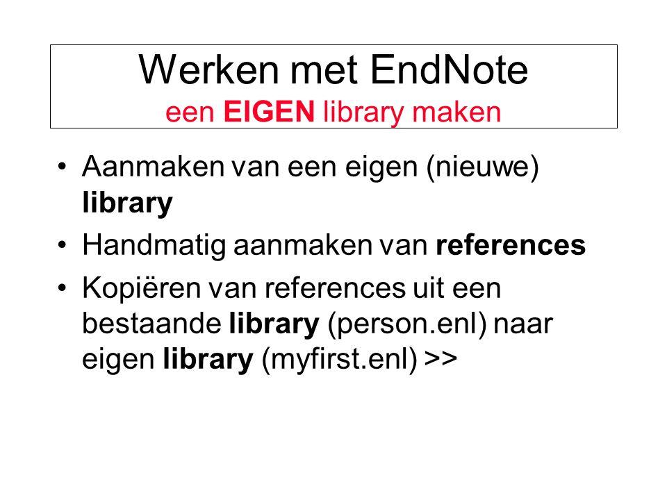 Werken met EndNote een EIGEN library maken Aanmaken van een eigen (nieuwe) library Handmatig aanmaken van references Kopiëren van references uit een bestaande library (person.enl) naar eigen library (myfirst.enl) >>