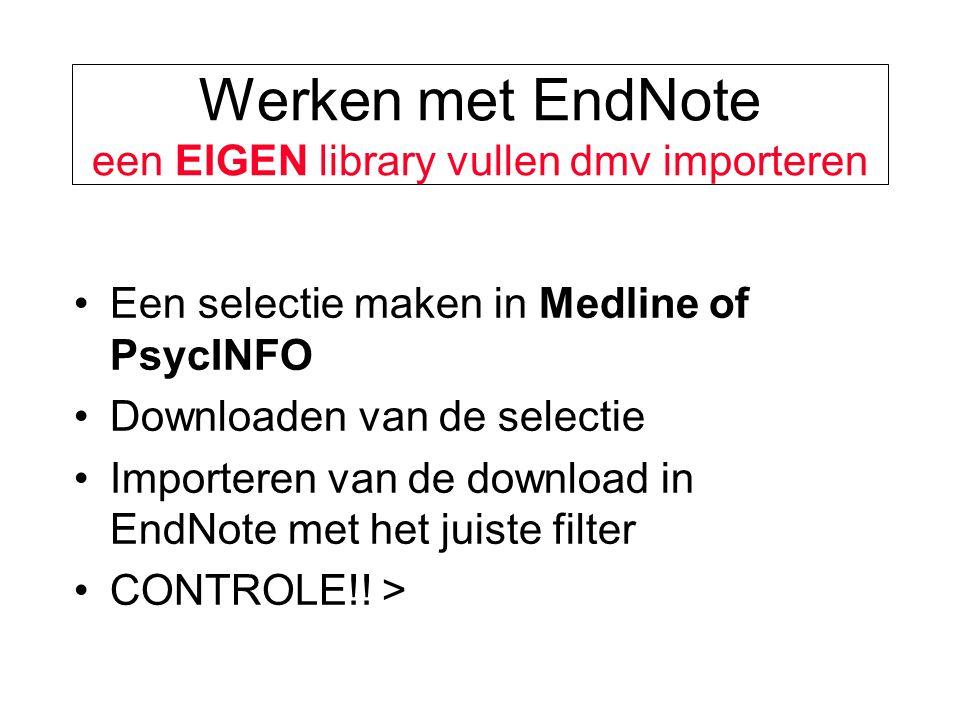 Werken met EndNote een EIGEN library vullen dmv importeren Een selectie maken in Medline of PsycINFO Downloaden van de selectie Importeren van de download in EndNote met het juiste filter CONTROLE!.