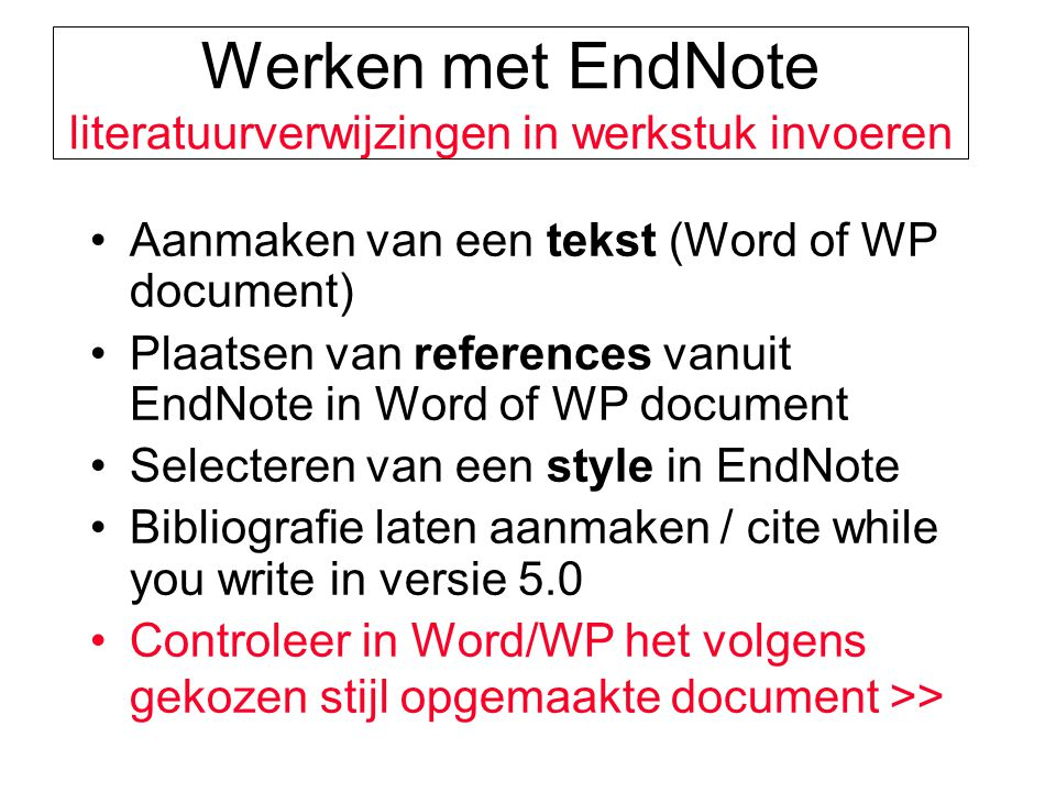 Werken met EndNote literatuurverwijzingen in werkstuk invoeren Aanmaken van een tekst (Word of WP document) Plaatsen van references vanuit EndNote in Word of WP document Selecteren van een style in EndNote Bibliografie laten aanmaken / cite while you write in versie 5.0 Controleer in Word/WP het volgens gekozen stijl opgemaakte document >>