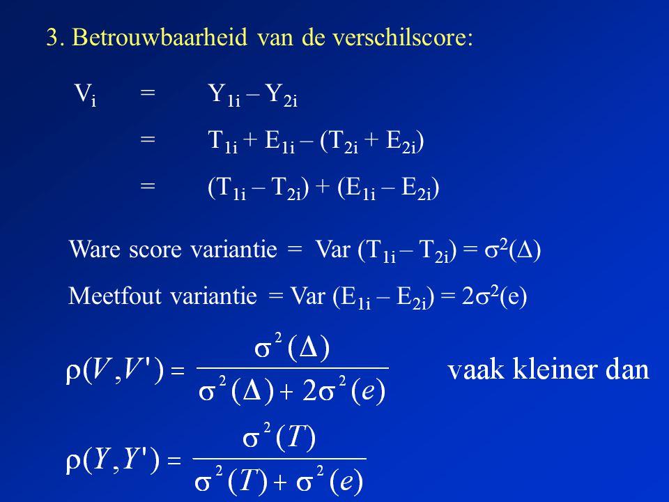 3. Betrouwbaarheid van de verschilscore: V i =Y 1i – Y 2i =T 1i + E 1i – (T 2i + E 2i ) =(T 1i – T 2i ) + (E 1i – E 2i ) Ware score variantie = Var (T