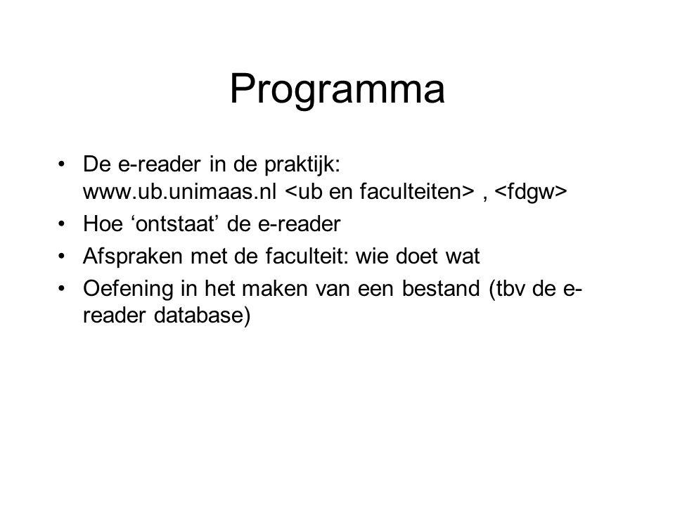 Programma De e-reader in de praktijk: www.ub.unimaas.nl, Hoe 'ontstaat' de e-reader Afspraken met de faculteit: wie doet wat Oefening in het maken van een bestand (tbv de e- reader database)