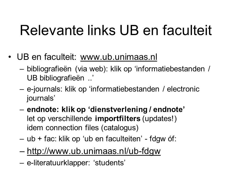 Relevante links UB en faculteit UB en faculteit: www.ub.unimaas.nl –bibliografieën (via web): klik op 'informatiebestanden / UB bibliografieën..' –e-journals: klik op 'informatiebestanden / electronic journals' –endnote: klik op 'dienstverlening / endnote' let op verschillende importfilters (updates!) idem connection files (catalogus) –ub + fac: klik op 'ub en faculteiten' - fdgw óf: –http://www.ub.unimaas.nl/ub-fdgw –e-literatuurklapper: 'students'