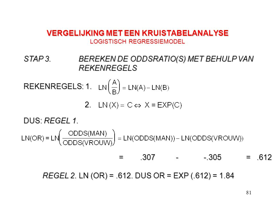 81 VERGELIJKING MET EEN KRUISTABELANALYSE LOGISTISCH REGRESSIEMODEL STAP 3.BEREKEN DE ODDSRATIO(S) MET BEHULP VAN REKENREGELS REKENREGELS: 1. 2. 2. DU