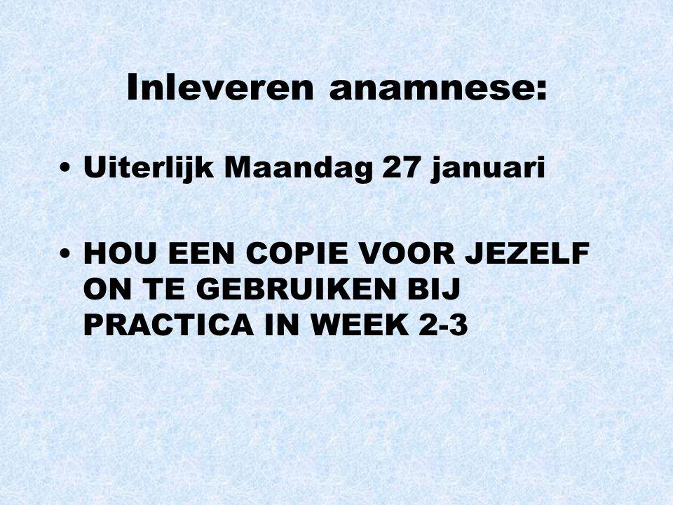 Inleveren anamnese: Uiterlijk Maandag 27 januari HOU EEN COPIE VOOR JEZELF ON TE GEBRUIKEN BIJ PRACTICA IN WEEK 2-3