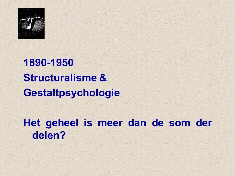 1890-1950 Structuralisme & Gestaltpsychologie Het geheel is meer dan de som der delen?