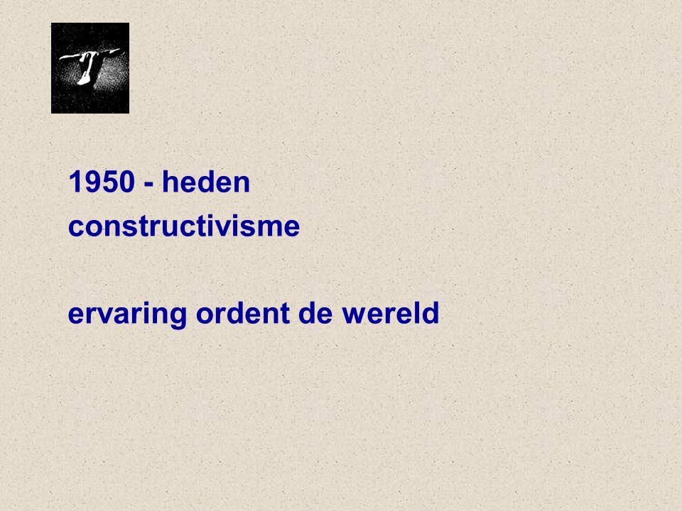 1950 - heden constructivisme ervaring ordent de wereld