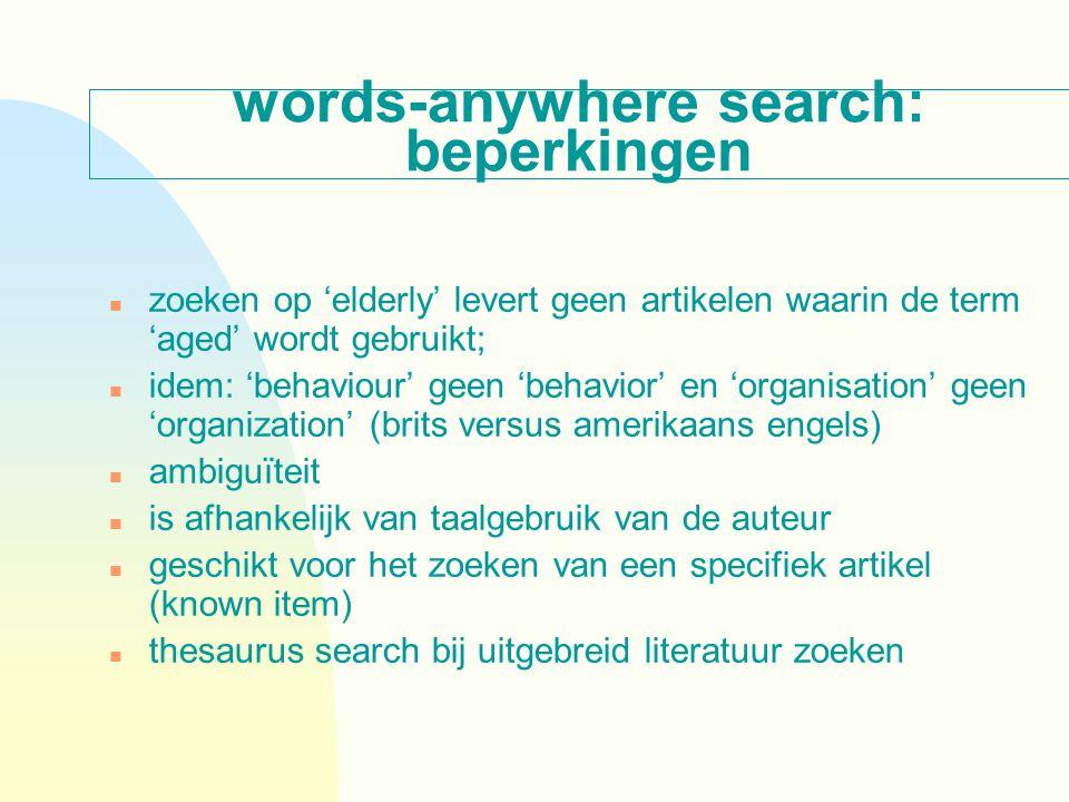 words-anywhere search: beperkingen n zoeken op 'elderly' levert geen artikelen waarin de term 'aged' wordt gebruikt; n idem: 'behaviour' geen 'behavior' en 'organisation' geen 'organization' (brits versus amerikaans engels) n ambiguïteit n is afhankelijk van taalgebruik van de auteur n geschikt voor het zoeken van een specifiek artikel (known item) n thesaurus search bij uitgebreid literatuur zoeken