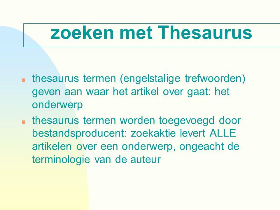 zoeken met Thesaurus n thesaurus termen (engelstalige trefwoorden) geven aan waar het artikel over gaat: het onderwerp n thesaurus termen worden toegevoegd door bestandsproducent: zoekaktie levert ALLE artikelen over een onderwerp, ongeacht de terminologie van de auteur