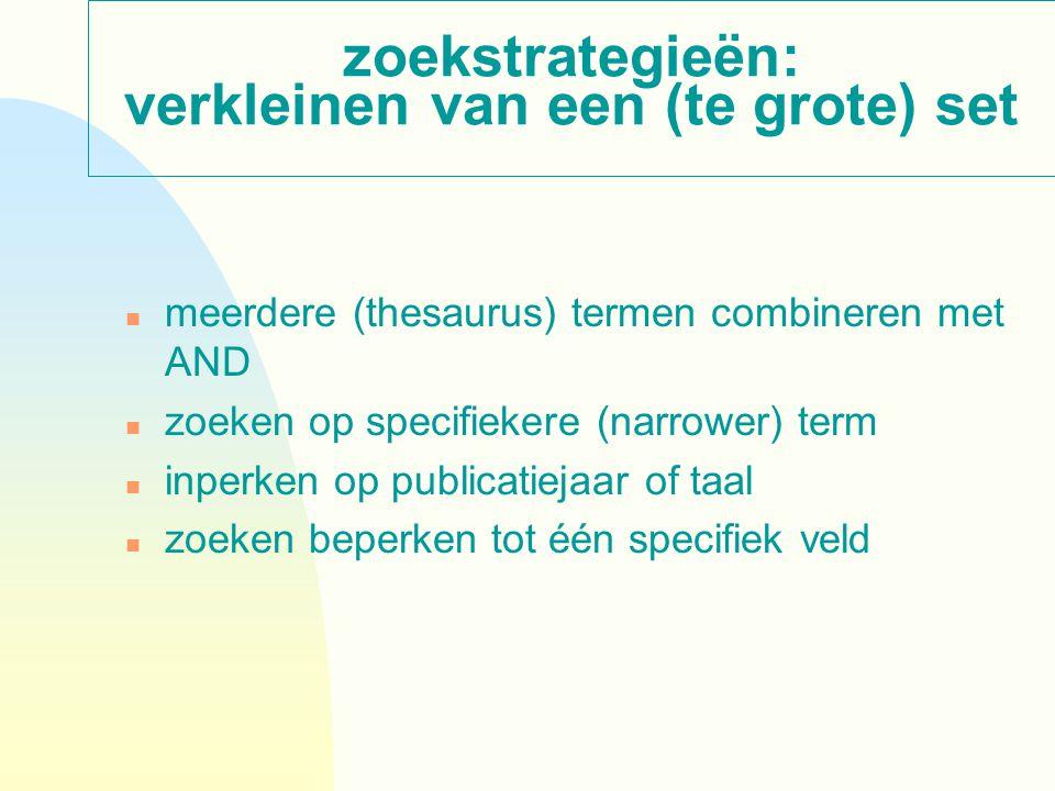 zoekstrategieën: verkleinen van een (te grote) set n meerdere (thesaurus) termen combineren met AND n zoeken op specifiekere (narrower) term n inperken op publicatiejaar of taal n zoeken beperken tot één specifiek veld