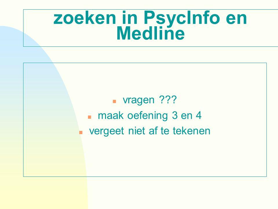 zoeken in PsycInfo en Medline n vragen n maak oefening 3 en 4 n vergeet niet af te tekenen